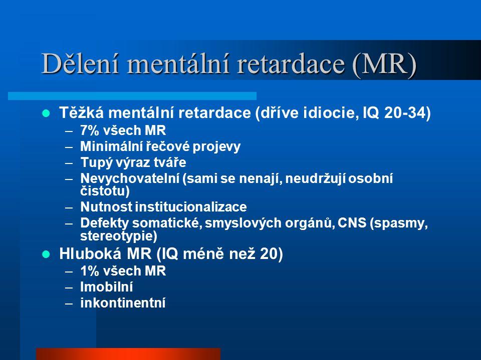 Dělení mentální retardace (MR) Těžká mentální retardace (dříve idiocie, IQ 20-34) –7% všech MR –Minimální řečové projevy –Tupý výraz tváře –Nevychovat