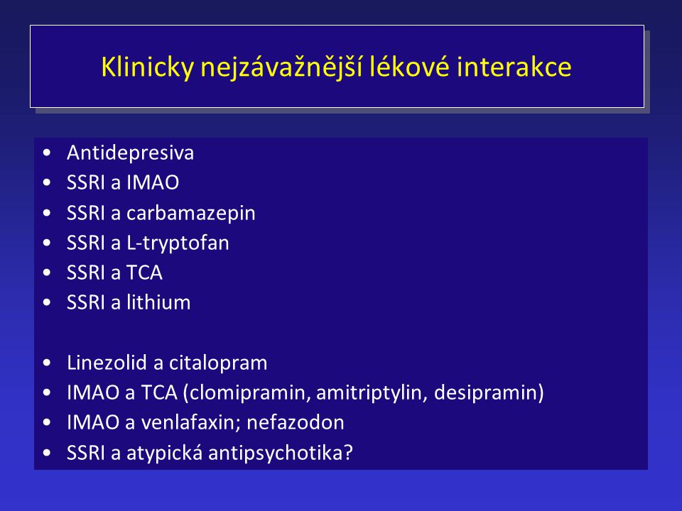 Klinicky nejzávažnější lékové interakce Antidepresiva SSRI a IMAO SSRI a carbamazepin SSRI a L-tryptofan SSRI a TCA SSRI a lithium Linezolid a citalop