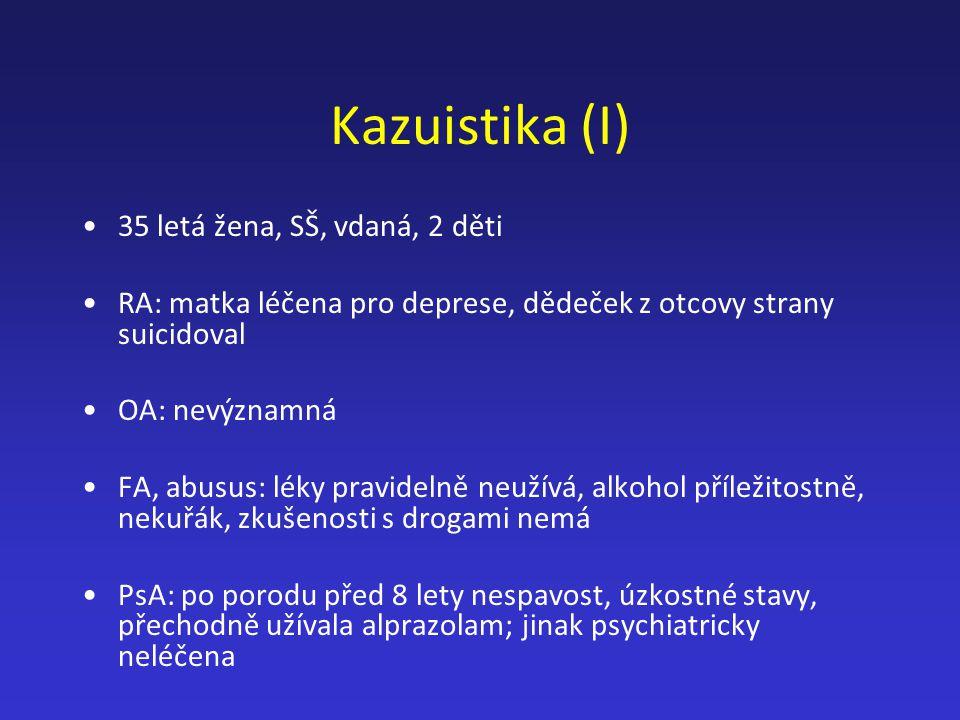 Kazuistika (I) 35 letá žena, SŠ, vdaná, 2 děti RA: matka léčena pro deprese, dědeček z otcovy strany suicidoval OA: nevýznamná FA, abusus: léky pravid