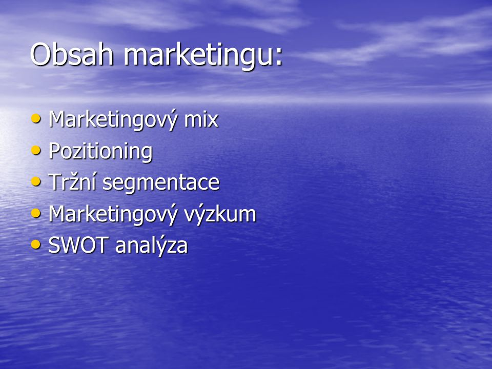 Obsah marketingu: Marketingový mix Marketingový mix Pozitioning Pozitioning Tržní segmentace Tržní segmentace Marketingový výzkum Marketingový výzkum SWOT analýza SWOT analýza
