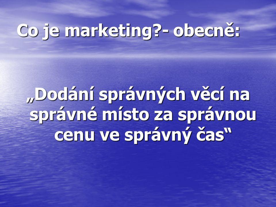 """Co je marketing?- obecně: """"Dodání správných věcí na správné místo za správnou cenu ve správný čas"""
