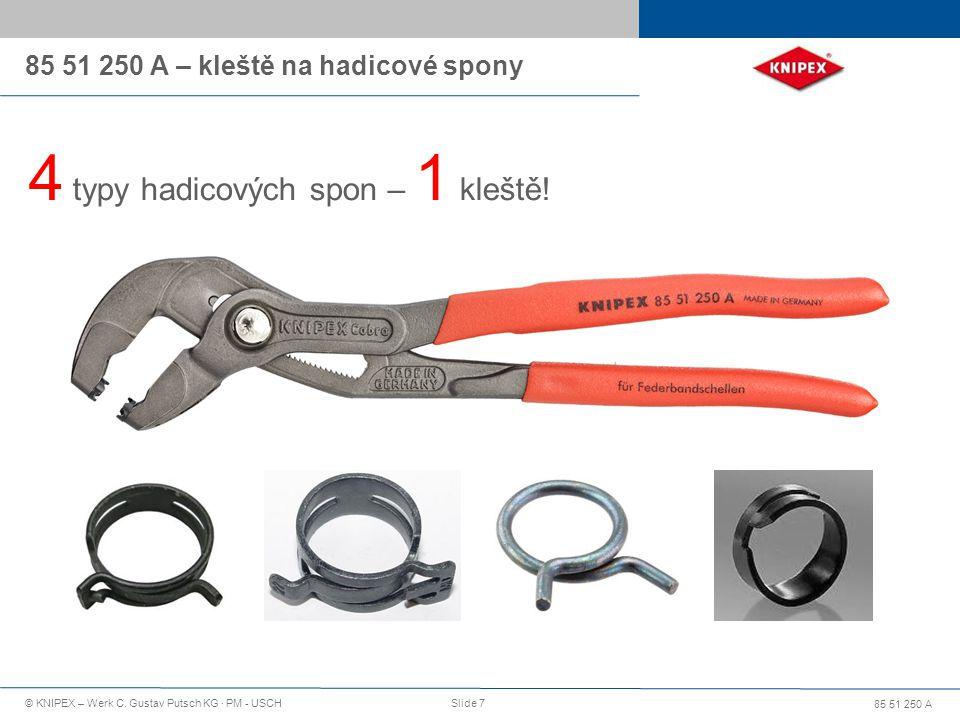 85 51 250 A © KNIPEX – Werk C. Gustav Putsch KG · PM - USCHSlide 7 85 51 250 A – kleště na hadicové spony 4 typy hadicových spon – 1 kleště!
