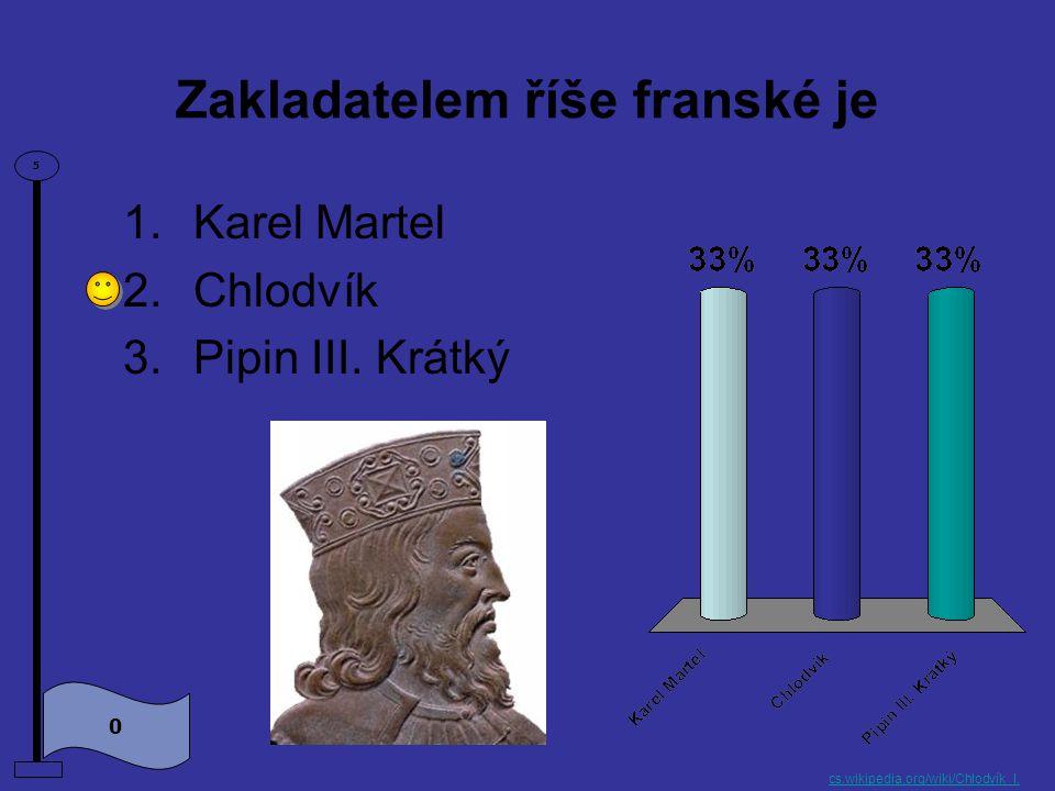 Zakladatelem říše franské je 0 5 1.Karel Martel 2.Chlodvík 3.Pipin III.