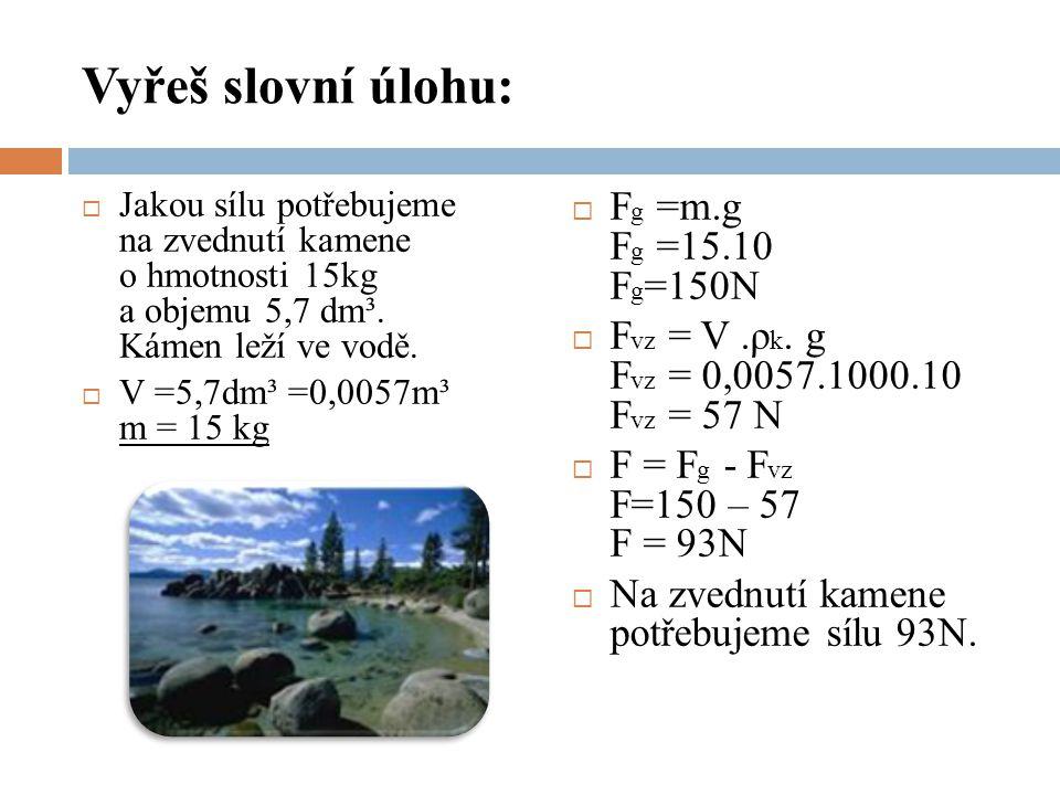 Vyřeš slovní úlohu:  Jakou sílu potřebujeme na zvednutí kamene o hmotnosti 15kg a objemu 5,7 dm³. Kámen leží ve vodě.  V =5,7dm³ =0,0057m³ m = 15 kg