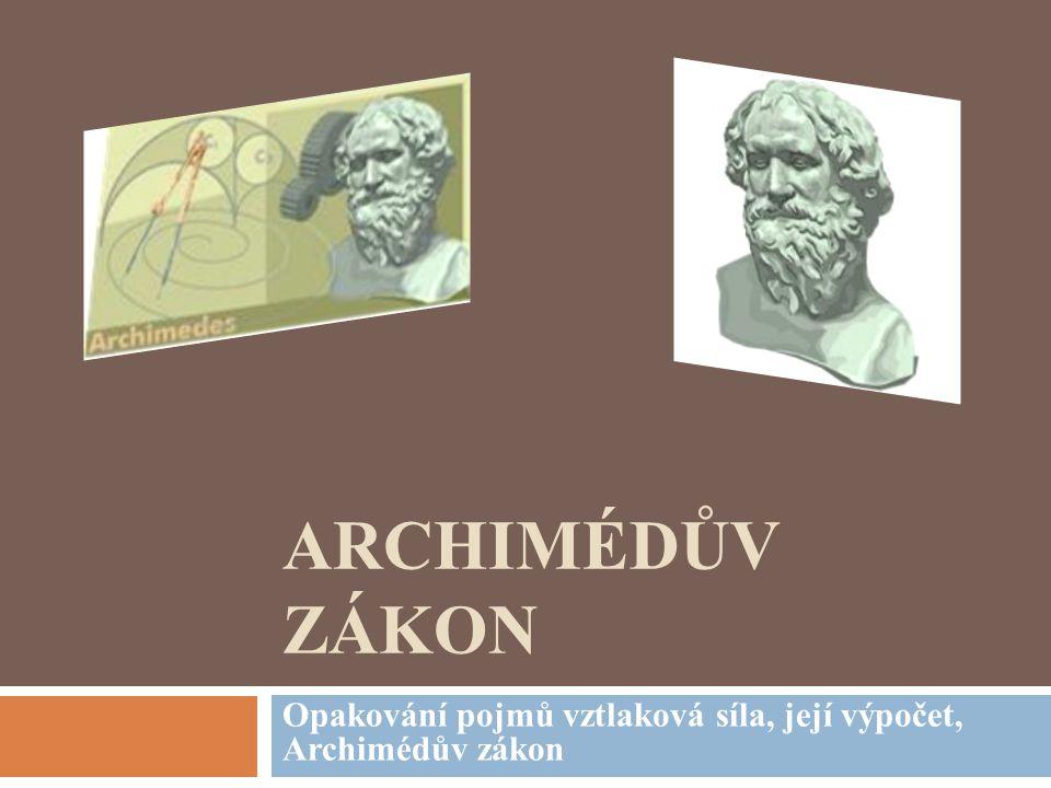 ARCHIMÉDŮV ZÁKON Opakování pojmů vztlaková síla, její výpočet, Archimédův zákon