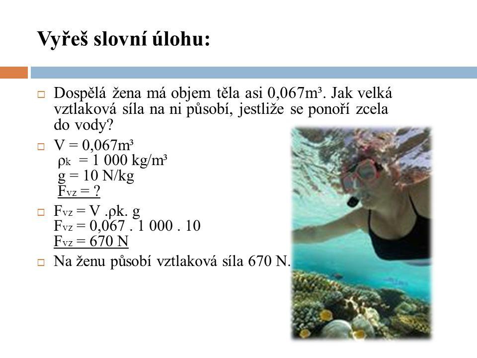 Vyřeš slovní úlohu:  Dospělá žena má objem těla asi 0,067m³. Jak velká vztlaková síla na ni působí, jestliže se ponoří zcela do vody?  V = 0,067m³ ρ