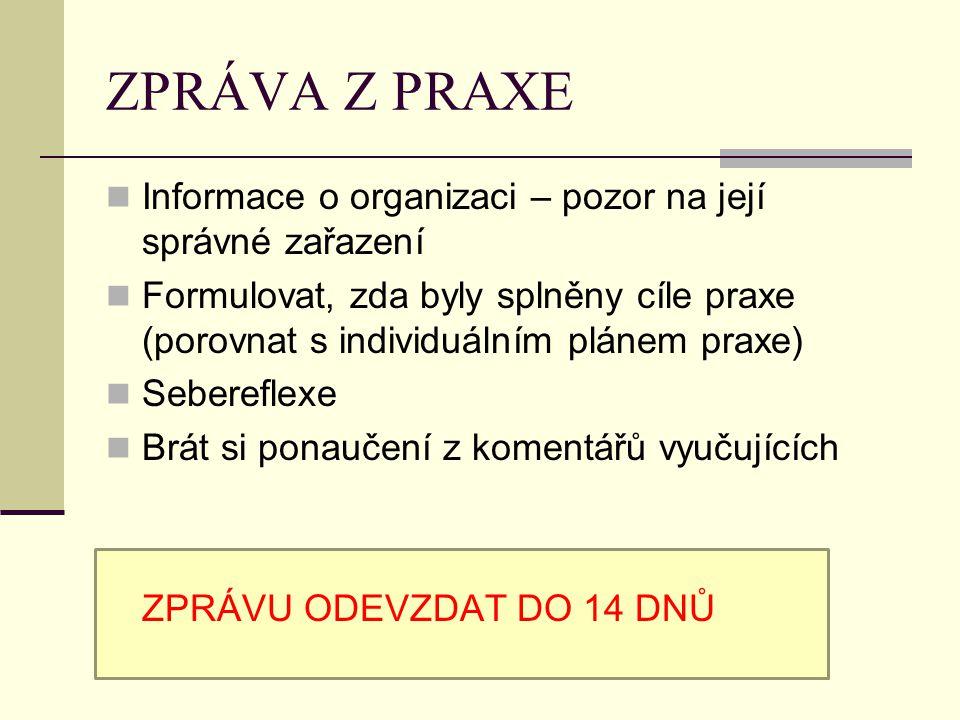 ZPRÁVA Z PRAXE Informace o organizaci – pozor na její správné zařazení Formulovat, zda byly splněny cíle praxe (porovnat s individuálním plánem praxe)