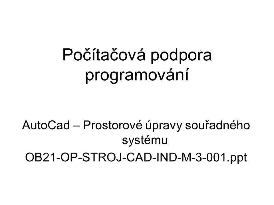 Počítačová podpora programování AutoCad – Prostorové úpravy souřadného systému OB21-OP-STROJ-CAD-IND-M-3-001.ppt