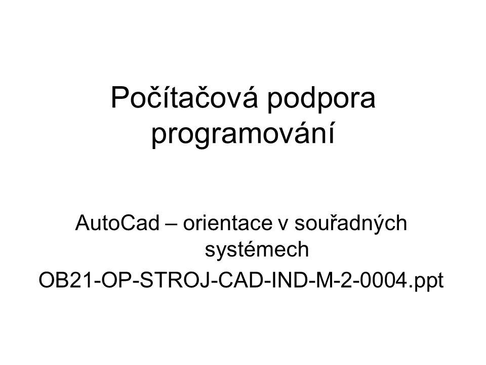Počítačová podpora programování AutoCad – orientace v souřadných systémech OB21-OP-STROJ-CAD-IND-M-2-0004.ppt