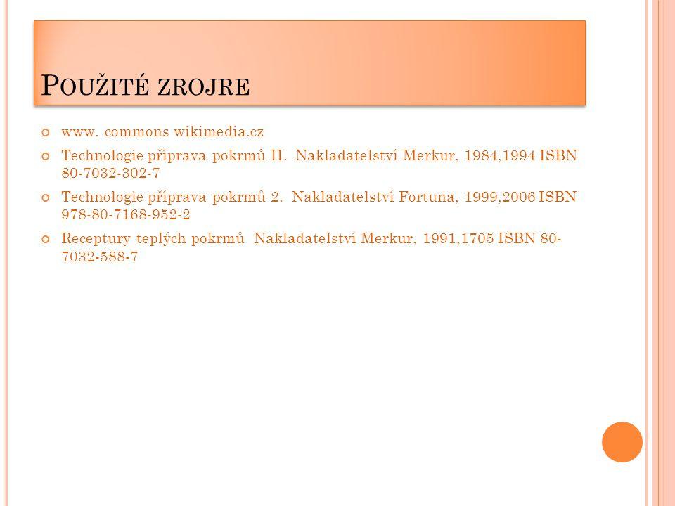 P OUŽITÉ ZROJRE www. commons wikimedia.cz Technologie příprava pokrmů II. Nakladatelství Merkur, 1984,1994 ISBN 80-7032-302-7 Technologie příprava pok