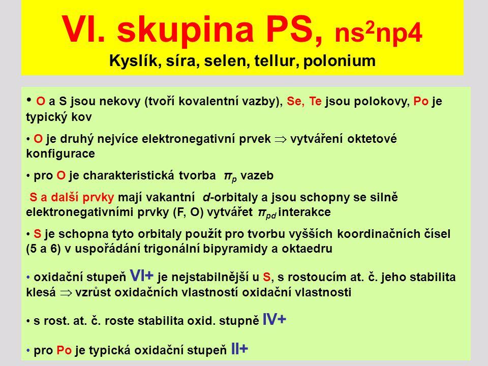 VI. skupina PS, ns 2 np4 Kyslík, síra, selen, tellur, polonium O a S jsou nekovy (tvoří kovalentní vazby), Se, Te jsou polokovy, Po je typický kov O j