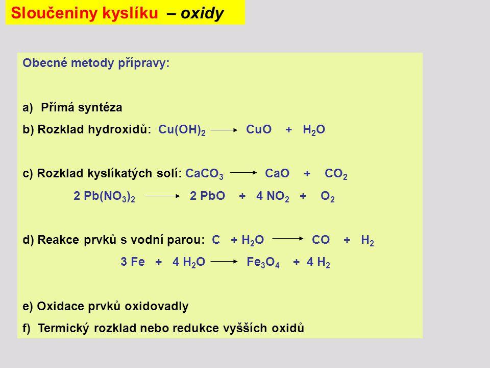 Sloučeniny kyslíku – oxidy Obecné metody přípravy: a)Přímá syntéza b) Rozklad hydroxidů: Cu(OH) 2 CuO + H 2 O c) Rozklad kyslíkatých solí: CaCO 3 CaO