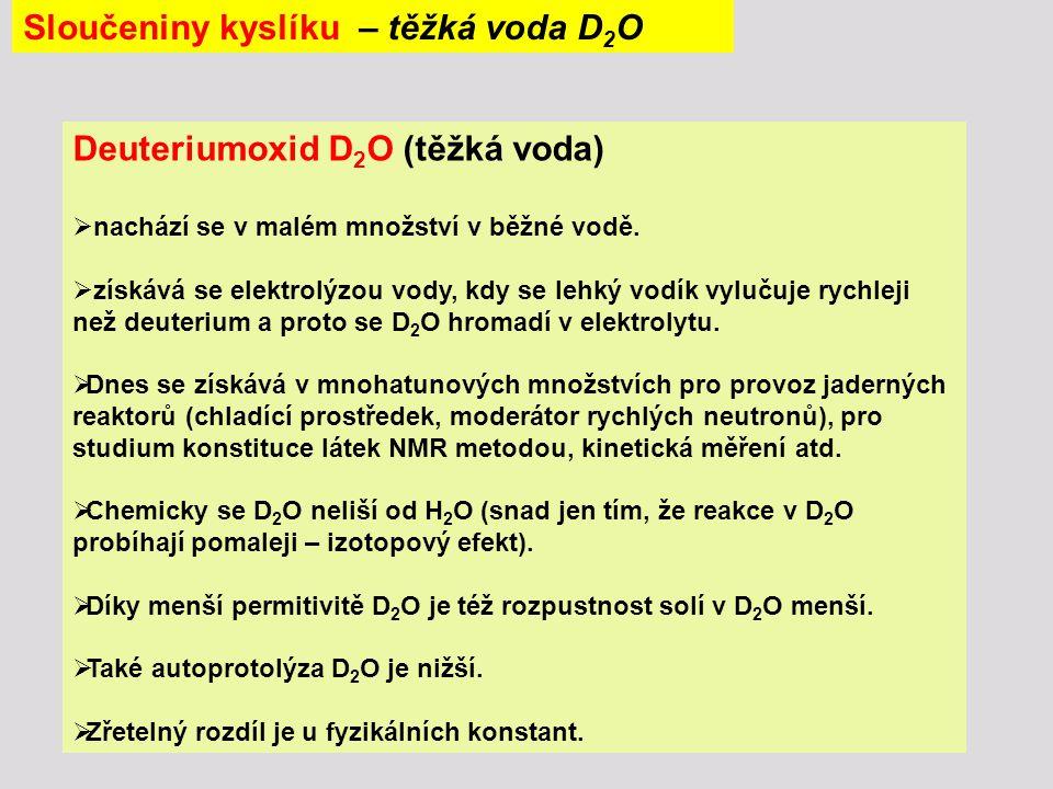 Sloučeniny kyslíku – těžká voda D 2 O Deuteriumoxid D 2 O (těžká voda)  nachází se v malém množství v běžné vodě.  získává se elektrolýzou vody, kdy