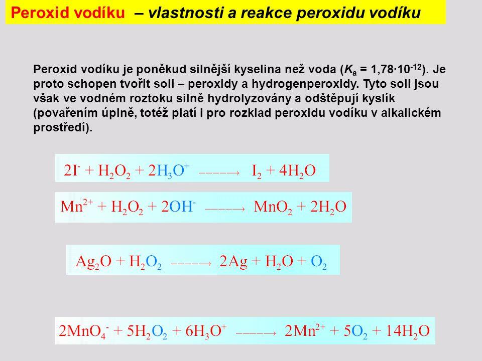 Peroxid vodíku – vlastnosti a reakce peroxidu vodíku Peroxid vodíku je poněkud silnější kyselina než voda (K a = 1,78∙10 -12 ). Je proto schopen tvoři