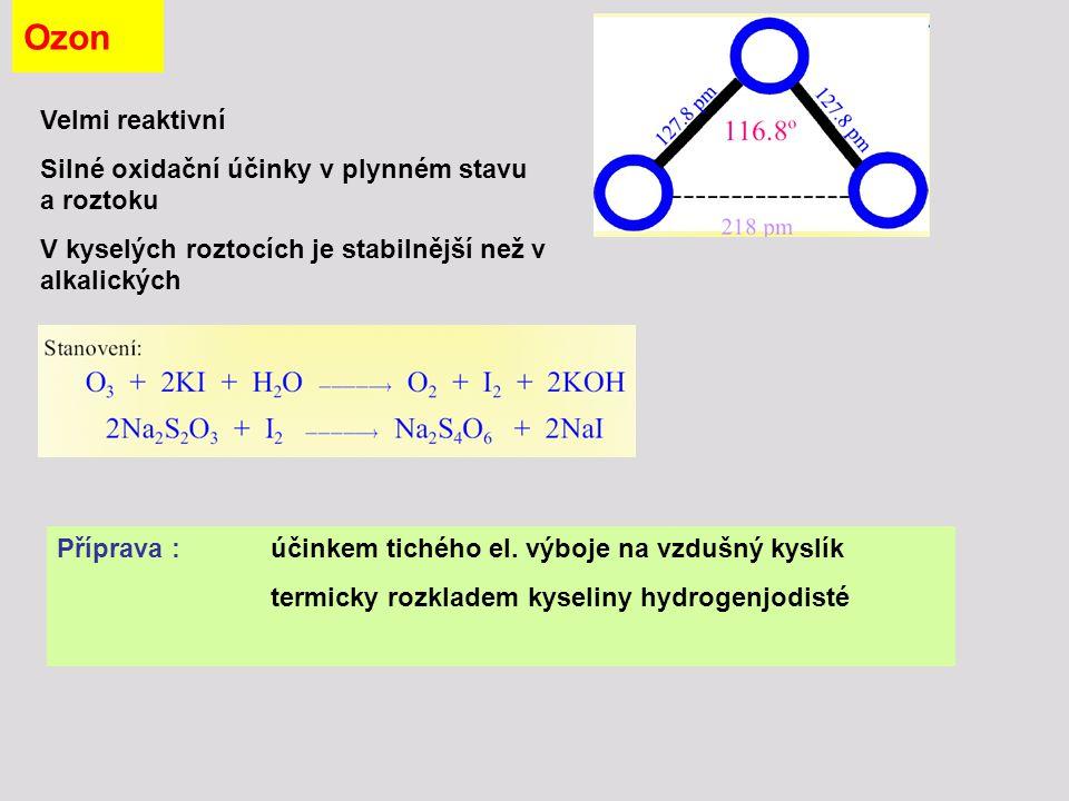 Ozon - vlastnosti CN - + O 3  OCN - + O 2 PbS + 4 O 3  PbSO 4 + 4 O 2 3 I - + O 3 + 2 H +  [I 3 ] - + O 2 + H 2 O 5 O 3 + 2 KOH 2 KO 3 + 5 O 2 + H 2 O - Se suchými práškovými hydroxidy vytváří ozonidy KO 3 Použití: ke sterilizaci vody, čištění vzduchu, bělení olejů a škrobu