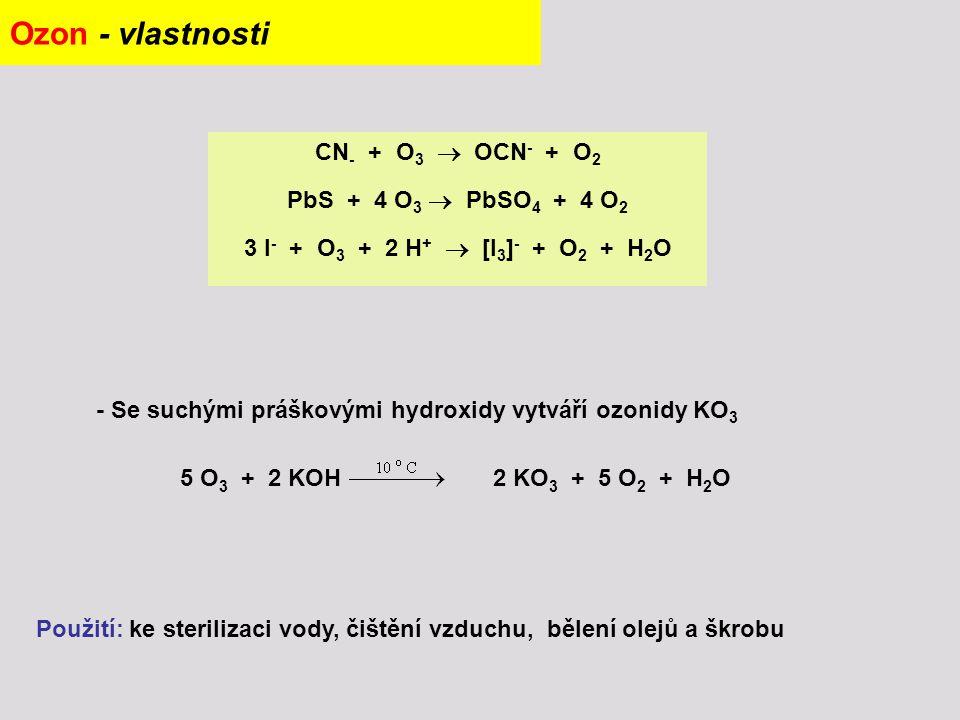 Ozon - vlastnosti CN - + O 3  OCN - + O 2 PbS + 4 O 3  PbSO 4 + 4 O 2 3 I - + O 3 + 2 H +  [I 3 ] - + O 2 + H 2 O 5 O 3 + 2 KOH 2 KO 3 + 5 O 2 + H