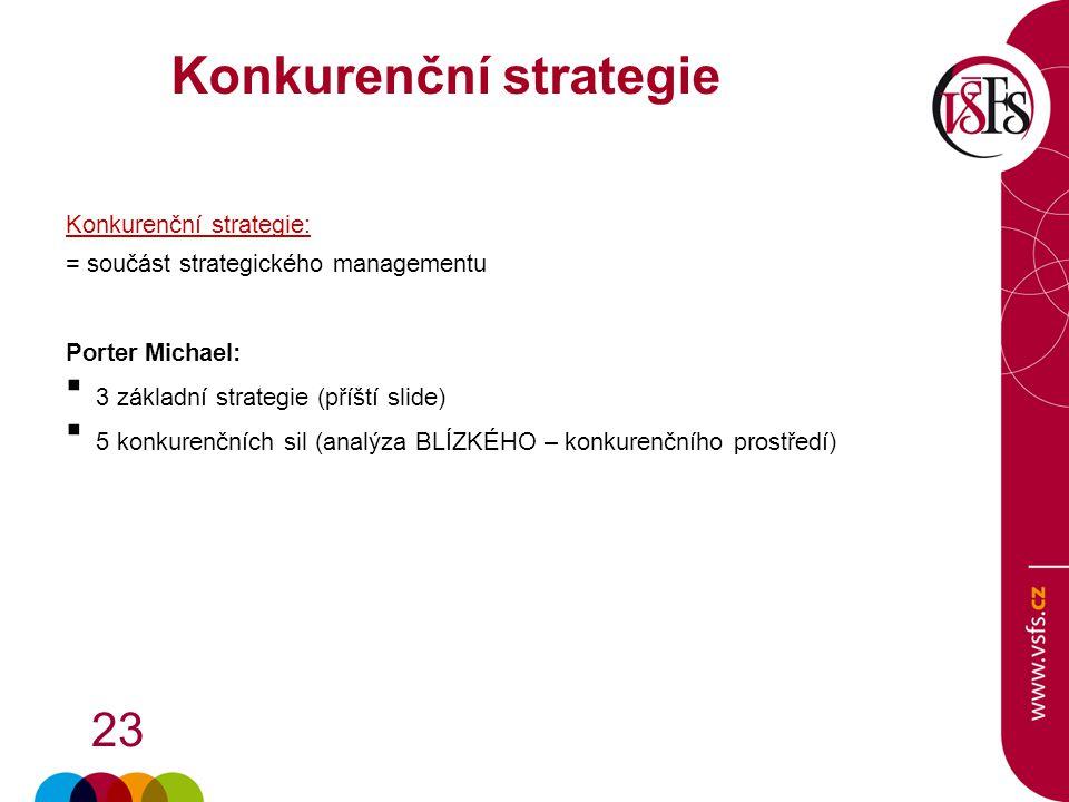 23 Konkurenční strategie: = součást strategického managementu Porter Michael:  3 základní strategie (příští slide)  5 konkurenčních sil (analýza BLÍ