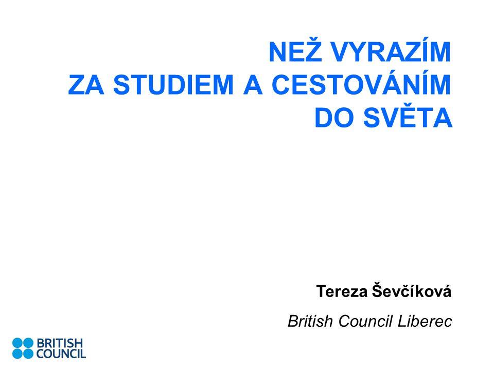 NEŽ VYRAZÍM ZA STUDIEM A CESTOVÁNÍM DO SVĚTA Tereza Ševčíková British Council Liberec