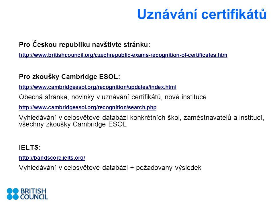 Uznávání certifikátů Pro Českou republiku navštivte stránku: http://www.britishcouncil.org/czechrepublic-exams-recognition-of-certificates.htm Pro zkoušky Cambridge ESOL: http://www.cambridgeesol.org/recognition/updates/index.html Obecná stránka, novinky v uznávání certifikátů, nové instituce http://www.cambridgeesol.org/recognition/search.php Vyhledávání v celosvětové databázi konkrétních škol, zaměstnavatelů a institucí, všechny zkoušky Cambridge ESOL IELTS: http://bandscore.ielts.org/ Vyhledávání v celosvětové databázi + požadovaný výsledek