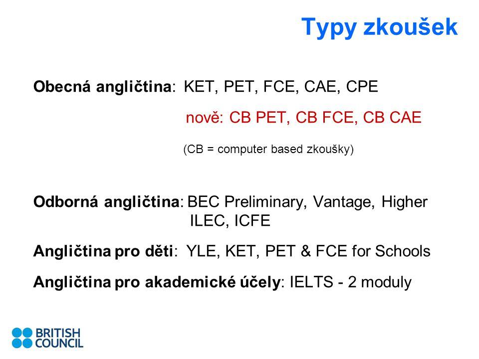 Typy zkoušek Obecná angličtina: KET, PET, FCE, CAE, CPE nově: CB PET, CB FCE, CB CAE (CB = computer based zkoušky) Odborná angličtina: BEC Preliminary, Vantage, Higher ILEC, ICFE Angličtina pro děti: YLE, KET, PET & FCE for Schools Angličtina pro akademické účely: IELTS - 2 moduly