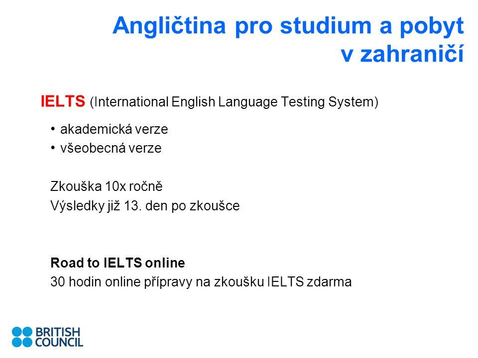 Angličtina pro studium a pobyt v zahraničí IELTS (International English Language Testing System) akademická verze všeobecná verze Zkouška 10x ročně Výsledky již 13.