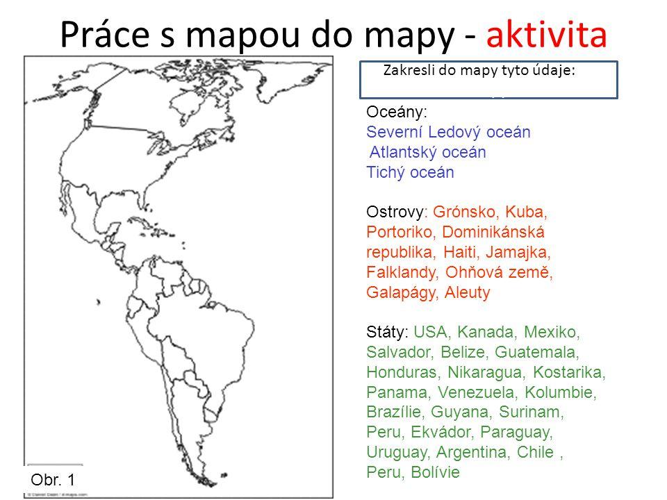 Práce s mapou do mapy - aktivita Zakresli do mapy tyto údaje:do mapy Oceány: Severní Ledový oceán Atlantský oceán Tichý oceán Ostrovy: Grónsko, Kuba, Portoriko, Dominikánská republika, Haiti, Jamajka, Falklandy, Ohňová země, Galapágy, Aleuty Státy: USA, Kanada, Mexiko, Salvador, Belize, Guatemala, Honduras, Nikaragua, Kostarika, Panama, Venezuela, Kolumbie, Brazílie, Guyana, Surinam, Peru, Ekvádor, Paraguay, Uruguay, Argentina, Chile, Peru, Bolívie Obr.