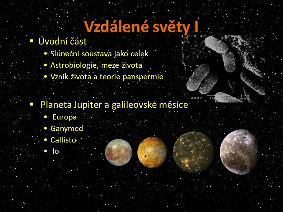 Vzdálené světy I  Úvodní část Sluneční soustava jako celek Astrobiologie, meze života Vznik života a teorie panspermie  Planeta Jupiter a galileovské měsíce Europa Ganymed Callisto Io