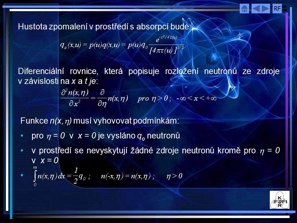 RF Hustota zpomalení v prostředí s absorpcí bude: Diferenciální rovnice, která popisuje rozložení neutronů ze zdroje v závislosti na x a t je: Funkce n(x,  ) musí vyhovovat podmínkám: pro  = 0 v x = 0 je vysláno q o neutronů v prostředí se nevyskytují žádné zdroje neutronů kromě pro  = 0 v x = 0