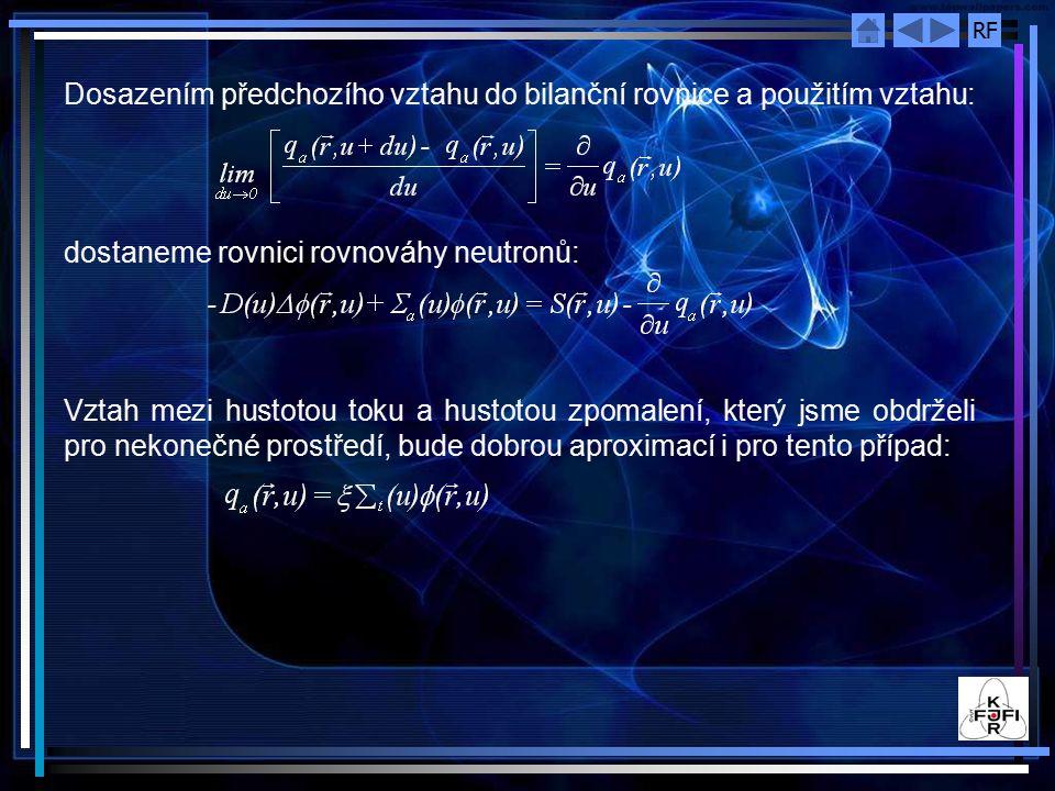 RF Dosazením předchozího vztahu do bilanční rovnice a použitím vztahu: dostaneme rovnici rovnováhy neutronů: Vztah mezi hustotou toku a hustotou zpomalení, který jsme obdrželi pro nekonečné prostředí, bude dobrou aproximací i pro tento případ: