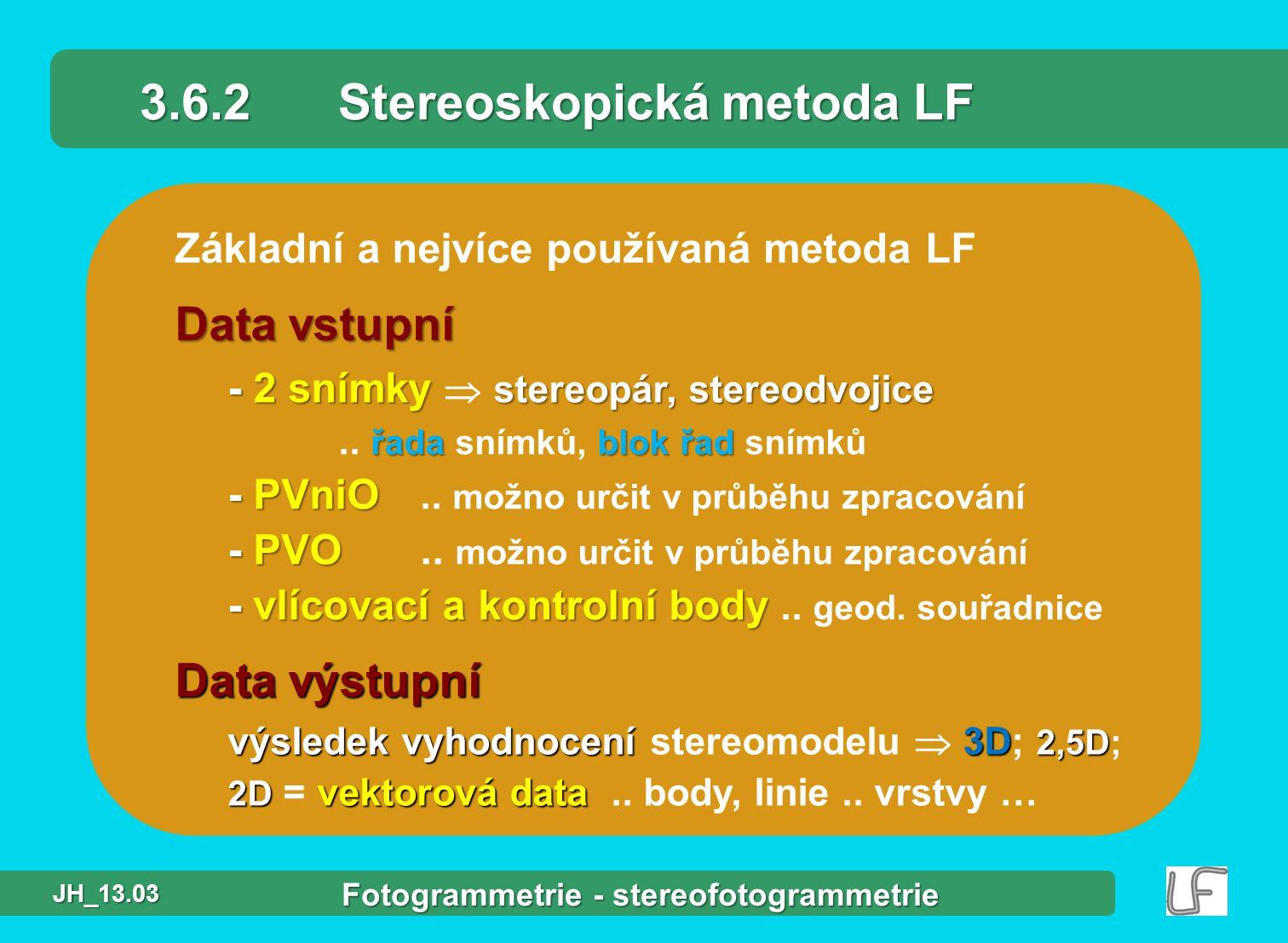 Základní a nejvíce používaná metoda LF 3.6.2Stereoskopická metoda LF Data vstupní - 2 snímky stereopár, stereodvojice řadablok řad - PVniO - PVO - vlícovací a kontrolní body - 2 snímky  stereopár, stereodvojice..