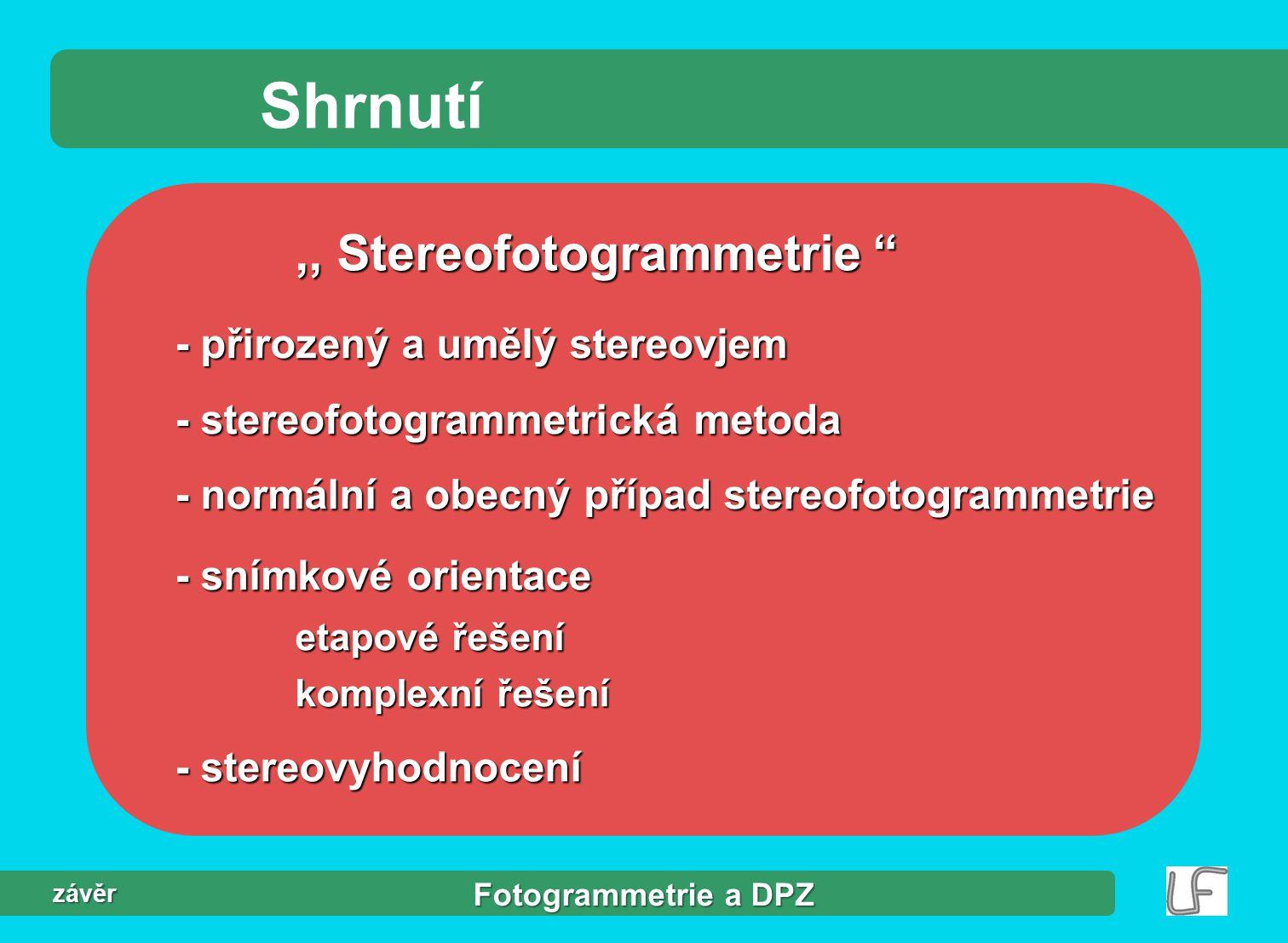 Fotogrammetrie a DPZ závěr Shrnutí,, Stereofotogrammetrie - přirozený a umělý stereovjem - stereofotogrammetrická metoda - normální a obecný případ stereofotogrammetrie - snímkové orientace etapové řešení komplexní řešení - stereovyhodnocení