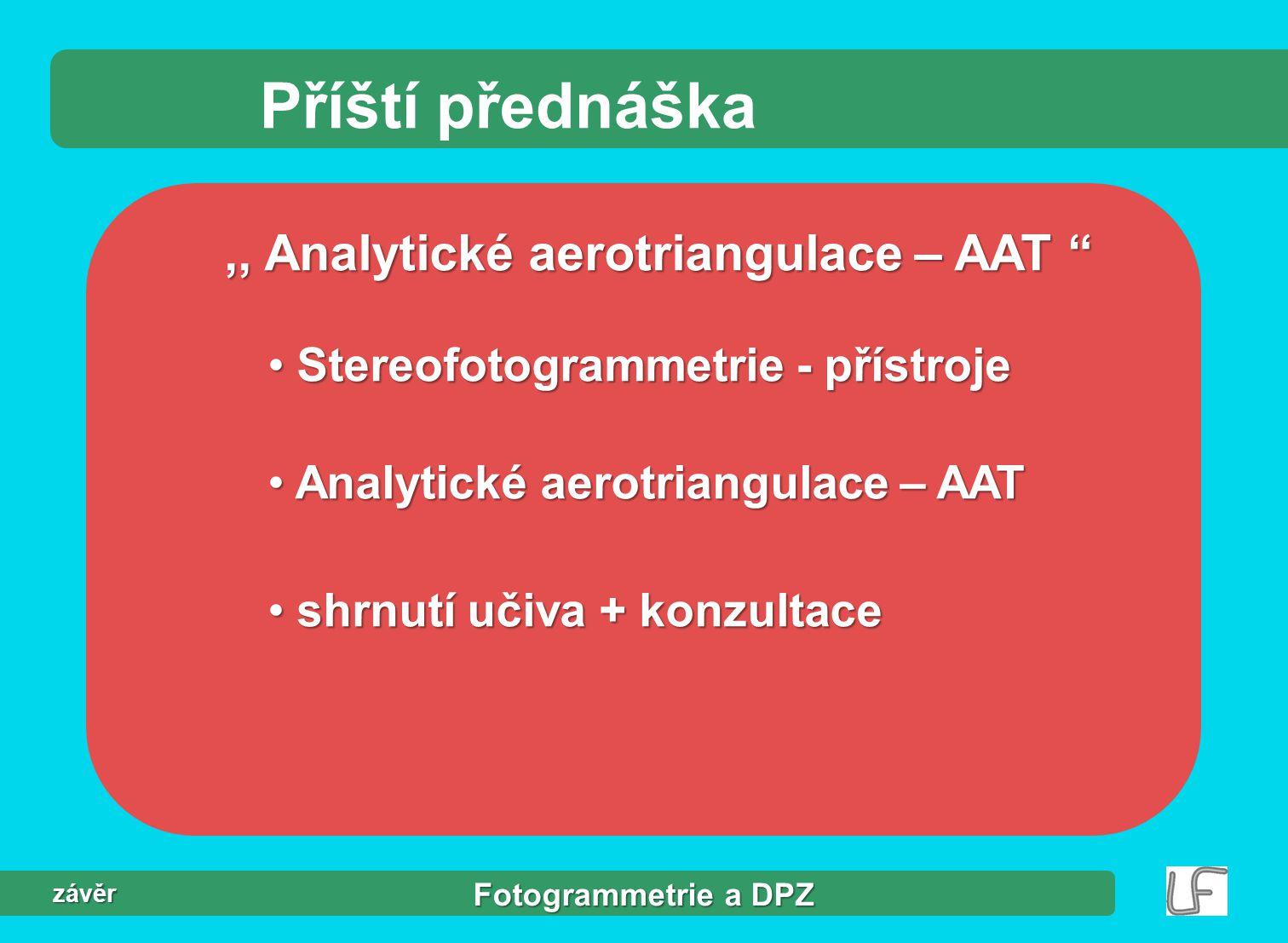 Fotogrammetrie a DPZ závěr Příští přednáška,, Analytické aerotriangulace – AAT Stereofotogrammetrie - přístroje Stereofotogrammetrie - přístroje Analytické aerotriangulace – AAT Analytické aerotriangulace – AAT shrnutí učiva + konzultace shrnutí učiva + konzultace