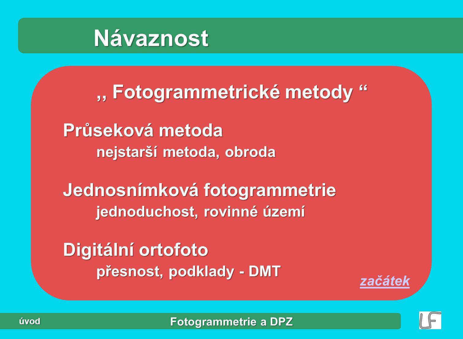 Fotogrammetrie a DPZ úvod Návaznost,, Fotogrammetrické metody Průseková metoda nejstarší metoda, obroda Jednosnímková fotogrammetrie jednoduchost, rovinné území Digitální ortofoto přesnost, podklady - DMT začátek