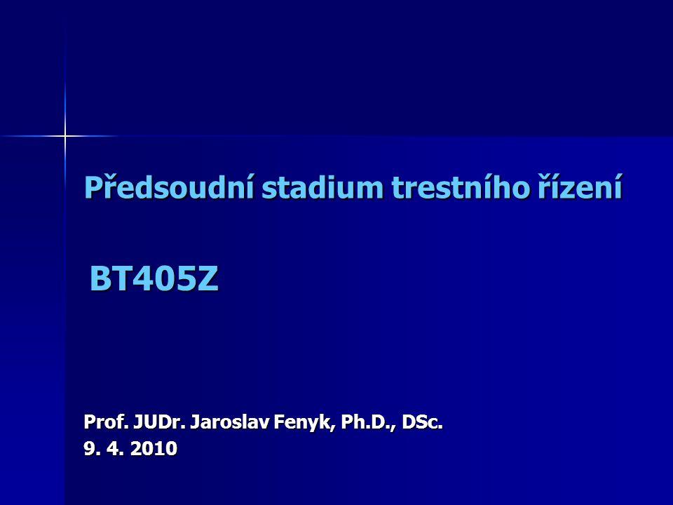 Předsoudní stadium trestního řízení Prof. JUDr. Jaroslav Fenyk, Ph.D., DSc. 9. 4. 2010 BT405Z