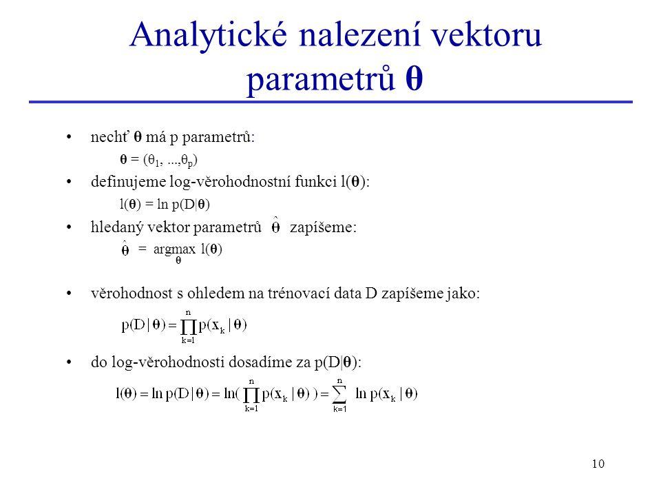 10 Analytické nalezení vektoru parametrů θ nechť θ má p parametrů: θ = (θ 1,...,θ p ) definujeme log-věrohodnostní funkci l(θ): l(θ) = ln p(D|θ) hleda