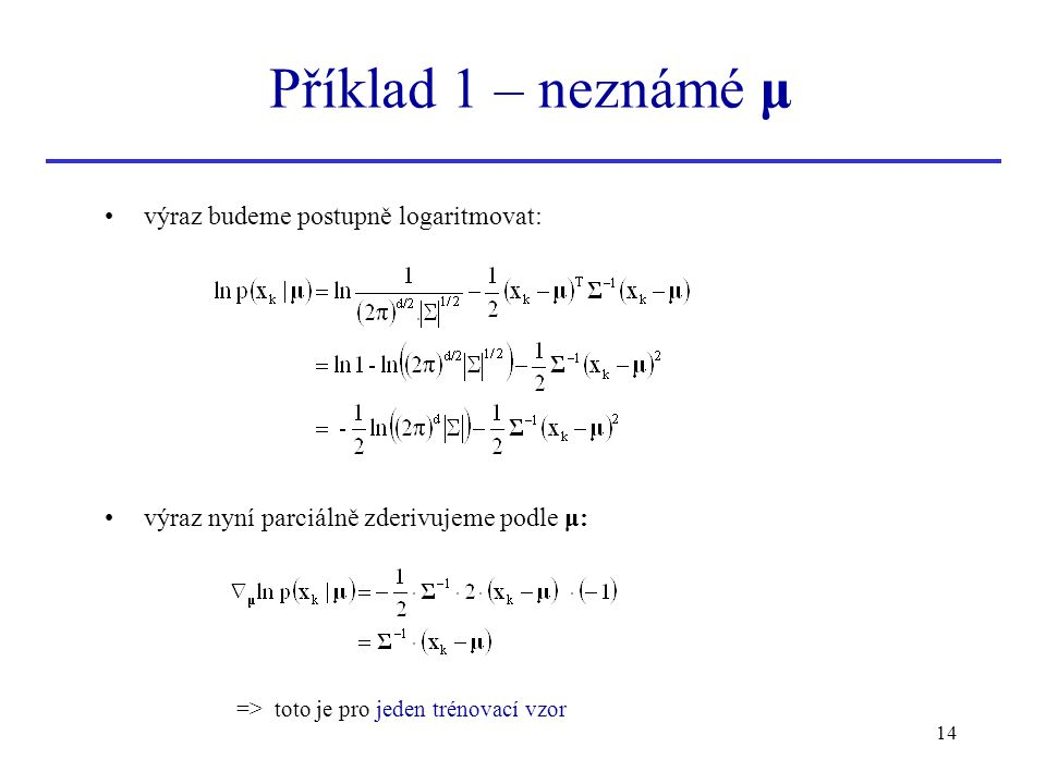 14 výraz budeme postupně logaritmovat: výraz nyní parciálně zderivujeme podle μ: Příklad 1 – neznámé μ => toto je pro jeden trénovací vzor
