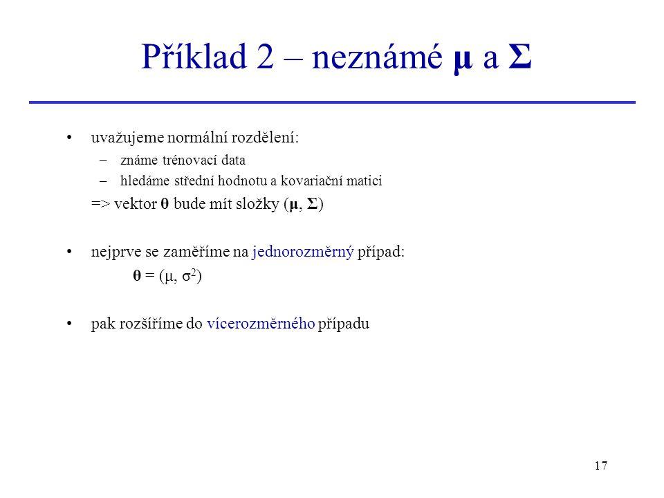 17 uvažujeme normální rozdělení: –známe trénovací data –hledáme střední hodnotu a kovariační matici => vektor θ bude mít složky (μ, Σ) nejprve se zamě