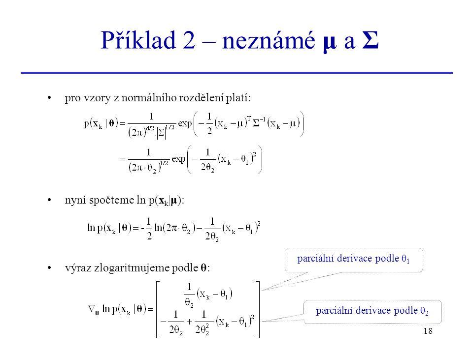 18 pro vzory z normálního rozdělení platí: nyní spočteme ln p(x k |μ): výraz zlogaritmujeme podle θ: Příklad 2 – neznámé μ a Σ parciální derivace podl