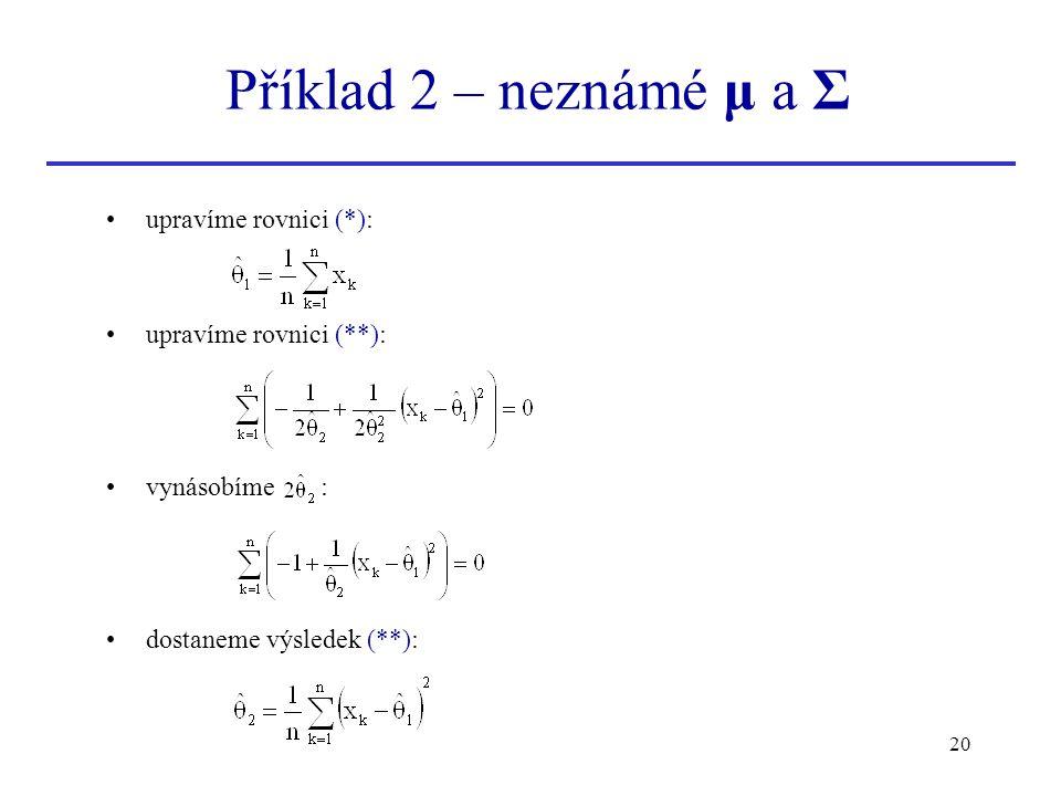 20 upravíme rovnici (*): upravíme rovnici (**): vynásobíme : dostaneme výsledek (**): Příklad 2 – neznámé μ a Σ