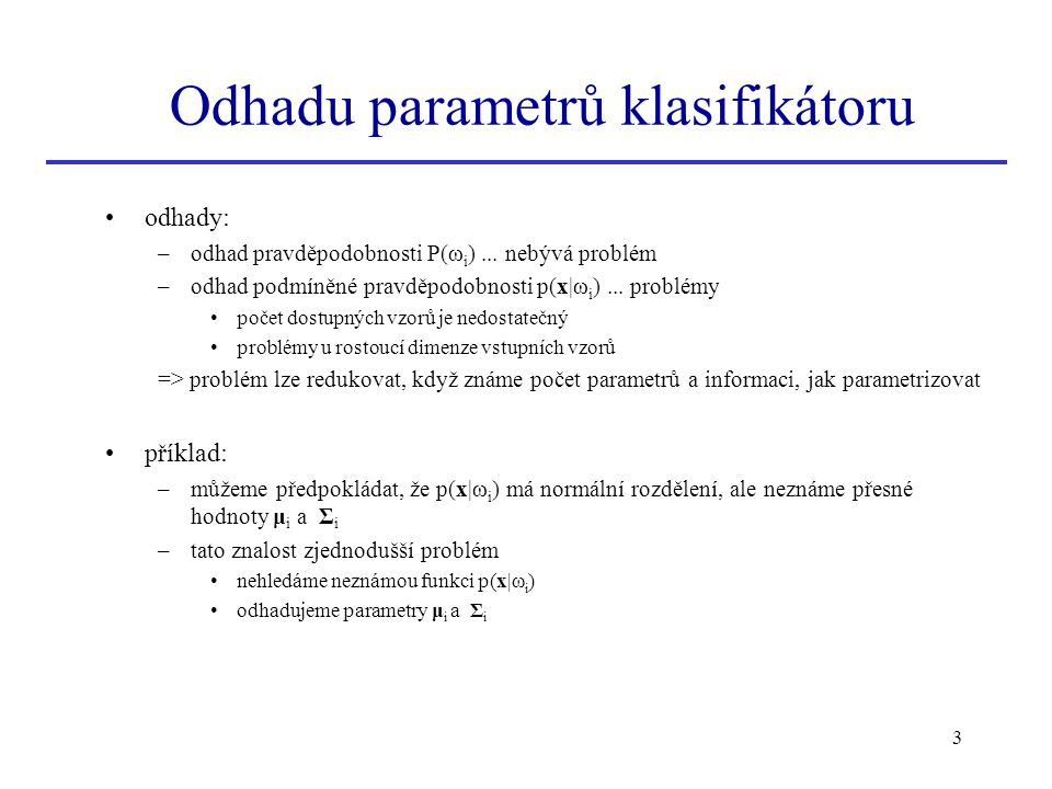 3 Odhadu parametrů klasifikátoru odhady: –odhad pravděpodobnosti P(ω i )... nebývá problém –odhad podmíněné pravděpodobnosti p(x|ω i )... problémy poč