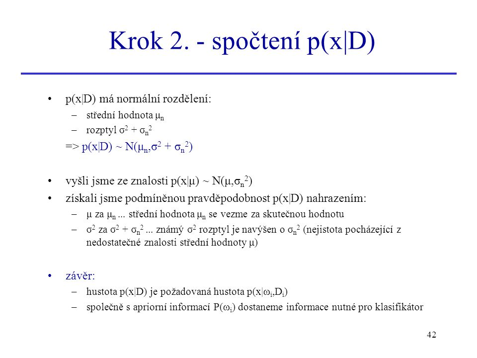 42 p(x|D) má normální rozdělení: –střední hodnota μ n –rozptyl σ 2 + σ n 2 => p(x|D) ~ N(μ n,σ 2 + σ n 2 ) vyšli jsme ze znalosti p(x|μ) ~ N(μ,σ n 2 )