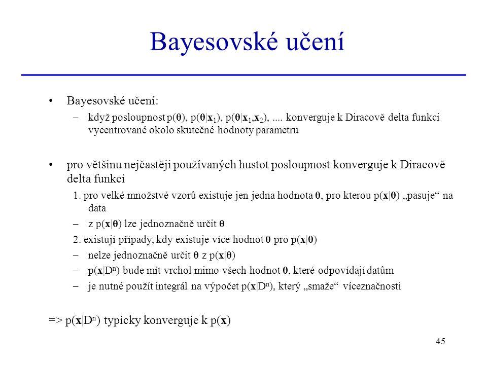 45 Bayesovské učení: –když posloupnost p(θ), p(θ|x 1 ), p(θ|x 1,x 2 ),.... konverguje k Diracově delta funkci vycentrované okolo skutečné hodnoty para