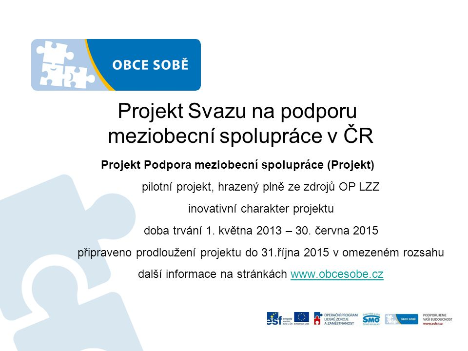 Projekt Svazu na podporu meziobecní spolupráce v ČR Projekt Podpora meziobecní spolupráce (Projekt) pilotní projekt, hrazený plně ze zdrojů OP LZZ inovativní charakter projektu doba trvání 1.