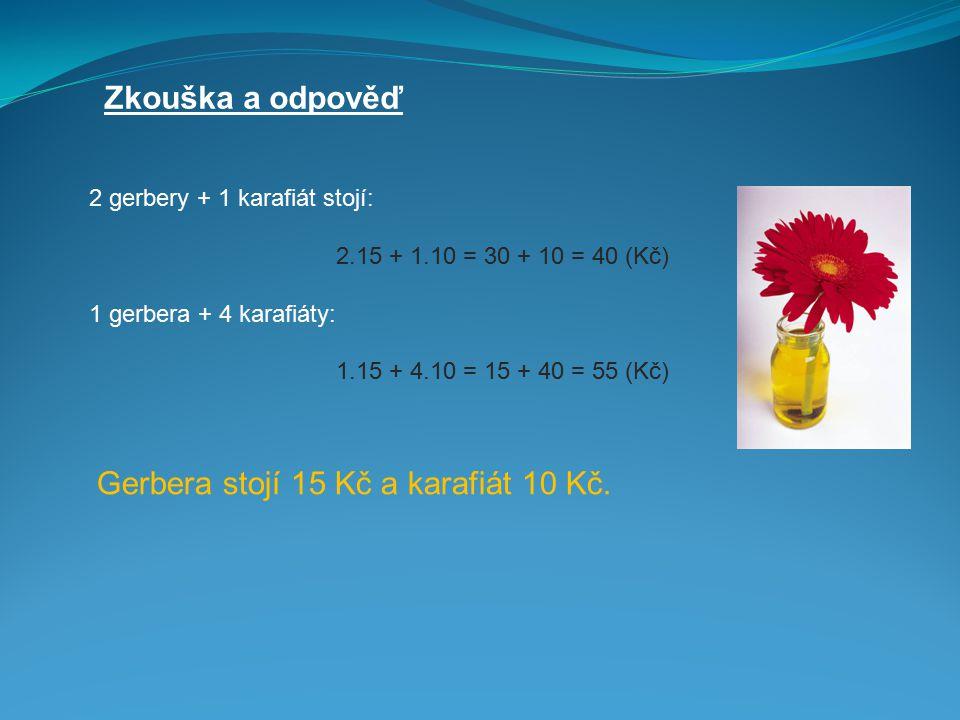Zkouška a odpověď 2 gerbery + 1 karafiát stojí: 2.15 + 1.10 = 30 + 10 = 40 (Kč) 1 gerbera + 4 karafiáty: 1.15 + 4.10 = 15 + 40 = 55 (Kč) Gerbera stojí 15 Kč a karafiát 10 Kč.