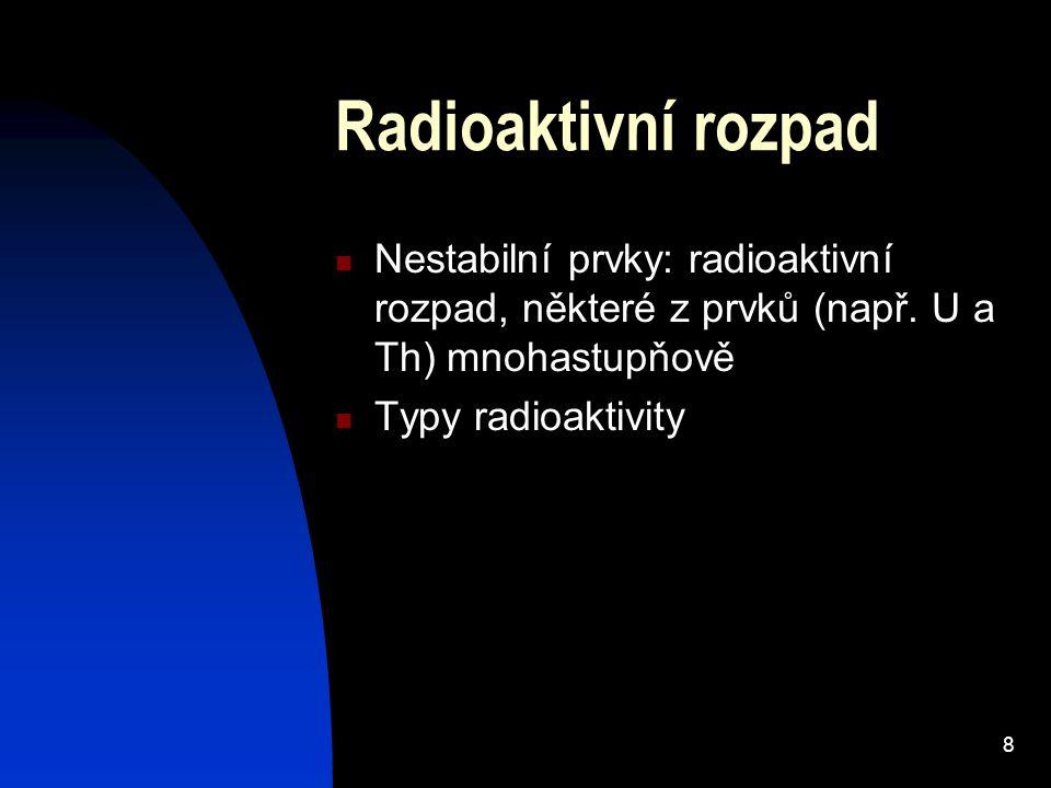 8 Radioaktivní rozpad Nestabilní prvky: radioaktivní rozpad, některé z prvků (např.