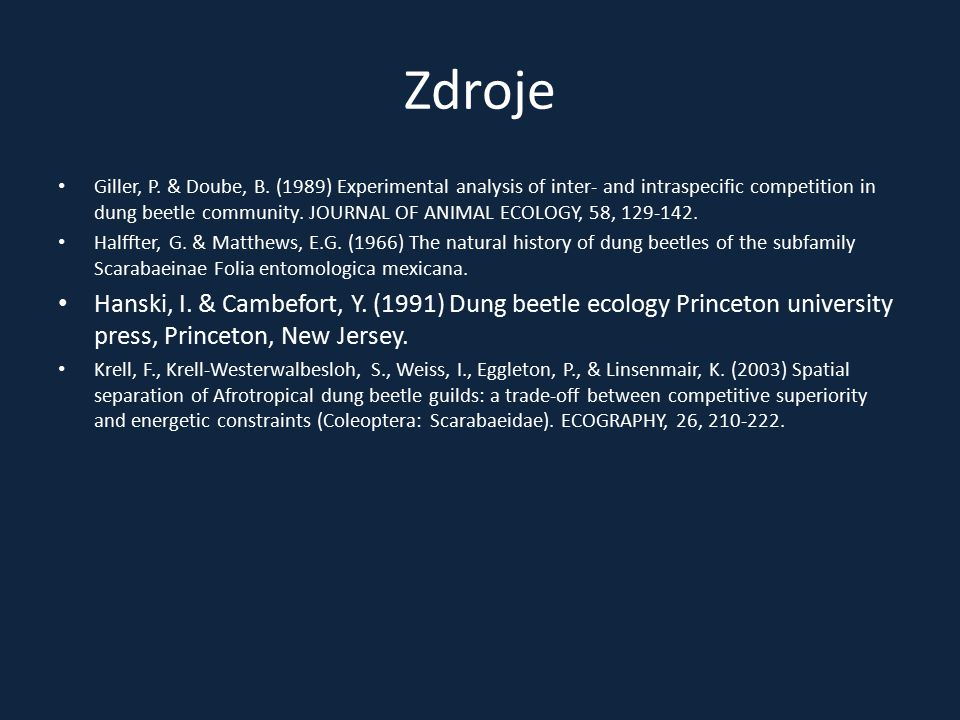 Zdroje Giller, P. & Doube, B. (1989) Experimental analysis of inter- and intraspecific competition in dung beetle community. JOURNAL OF ANIMAL ECOLOGY