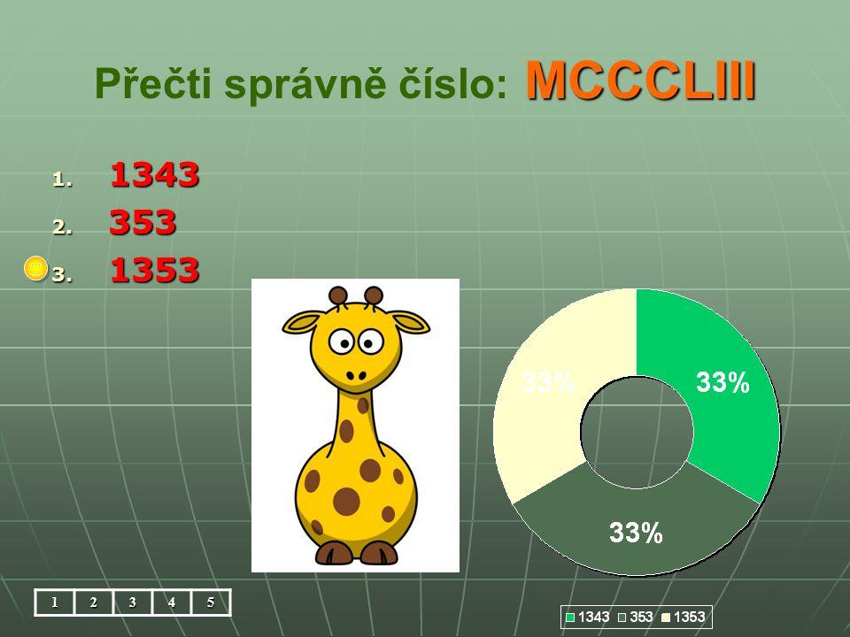 MCCCLIII Přečti správně číslo: MCCCLIII 1. 1343 2. 353 3. 1353 12345