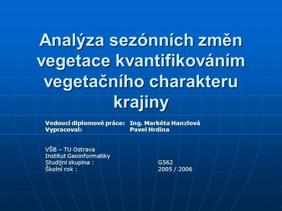 Analýza sezónních změn vegetace kvantifikováním vegetačního charakteru krajiny Vedoucí diplomové práce:Ing. Markéta Hanzlová Vypracoval:Pavel Hrdina V