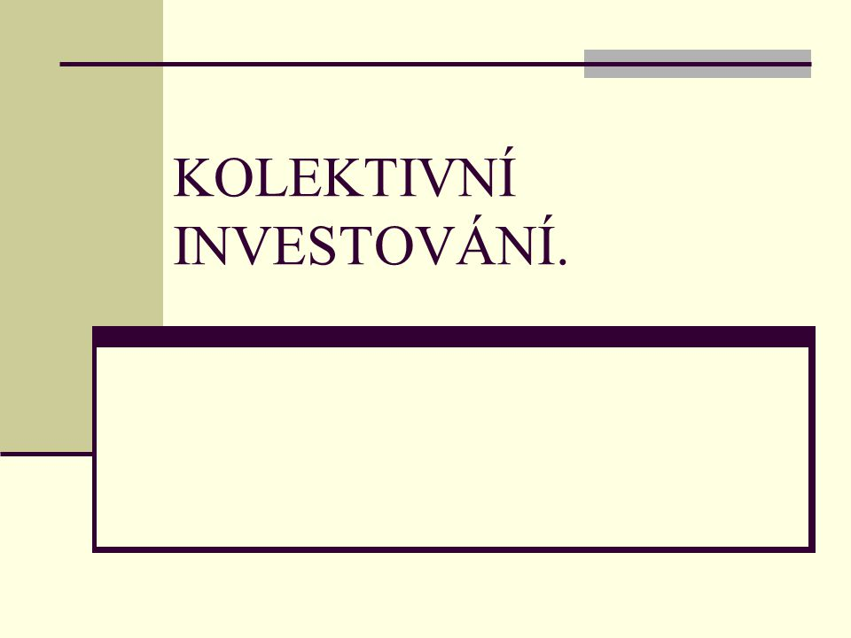 KOLEKTIVNÍ INVESTOVÁNÍ ─ je založeno na sdružení volných finančních prostředků velkého počtu individuálních investorů do společných fondů spravovaných specializovanými institucemi s cílem co nejefektivnějšího zhodnocení; ─ první fondy vznikaly v Evropě na konci 18.