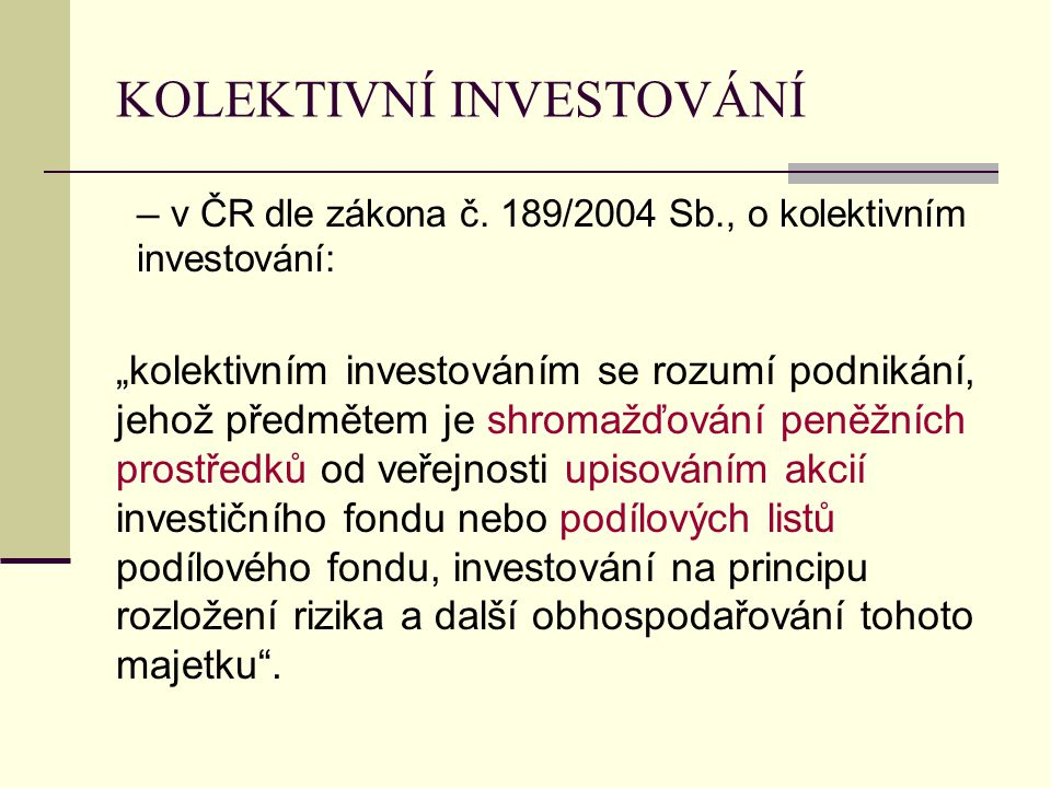 """KOLEKTIVNÍ INVESTOVÁNÍ ─ v ČR dle zákona č. 189/2004 Sb., o kolektivním investování: """"kolektivním investováním se rozumí podnikání, jehož předmětem je"""